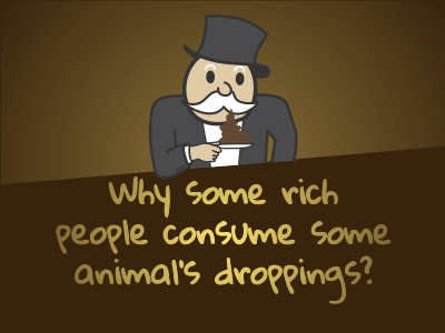 Why some rich people consume some animal's droppings